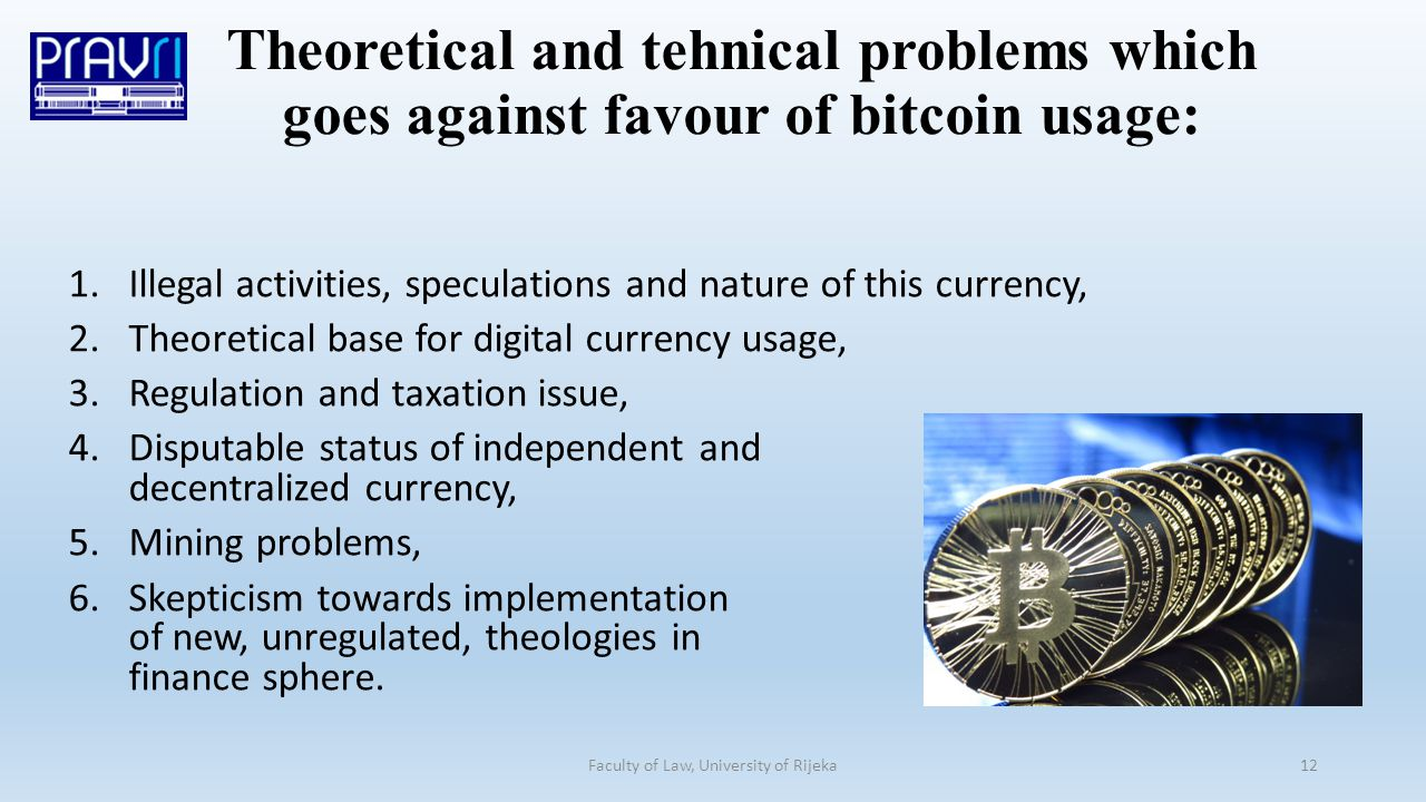 1.Illegal activities, speculations and nature of this currency, 2.Theoretical base for digital currency usage, 3.Regulation and taxation issue, 4.Disputable status of independent and decentralized currency, 5.Mining problems, 6.Skepticism towards implementation of new, unregulated, theologies in finance sphere.