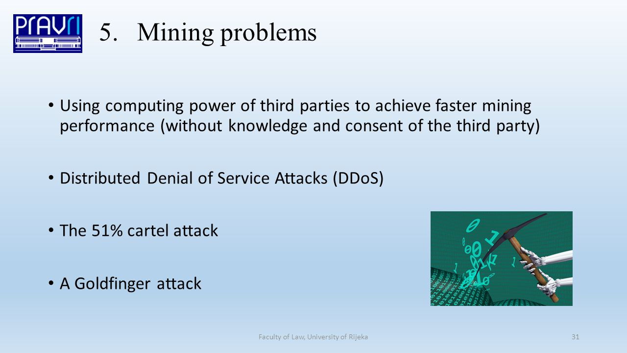 5.Mining problems Using computing power of third parties to achieve faster mining performance (without knowledge and consent of the third party) Distributed Denial of Service Attacks (DDoS) The 51% cartel attack A Goldfinger attack Faculty of Law, University of Rijeka31