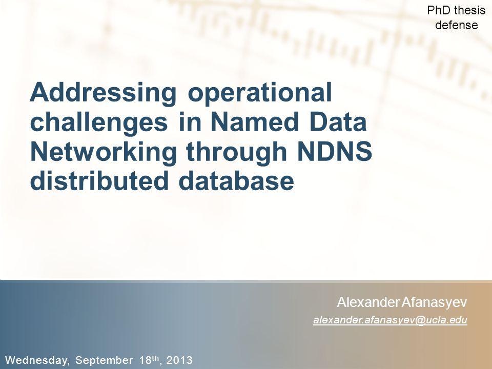 Addressing operational challenges in Named Data Networking through NDNS distributed database Wednesday, September 18 th, 2013 Alexander Afanasyev alexander.afanasyev@ucla.edu PhD thesis defense