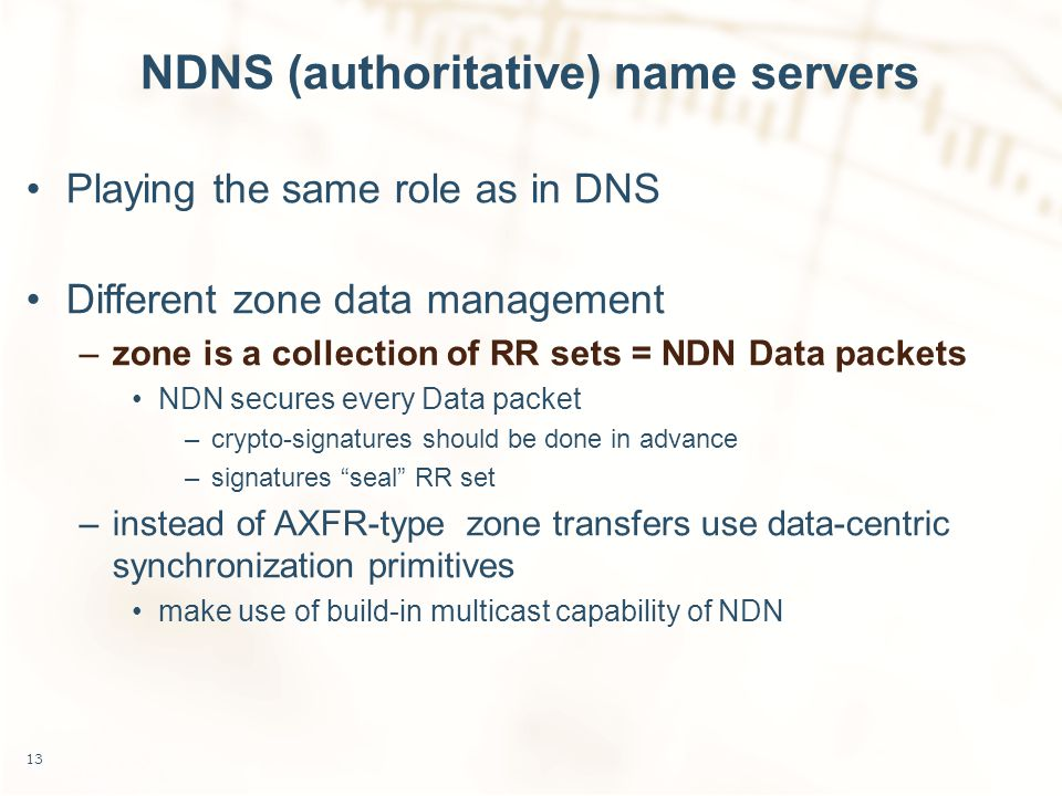 NDNS (authoritative) name servers Playing the same role as in DNS Different zone data management –zone is a collection of RR sets = NDN Data packets NDN secures every Data packet –crypto-signatures should be done in advance –signatures seal RR set –instead of AXFR-type zone transfers use data-centric synchronization primitives make use of build-in multicast capability of NDN 13