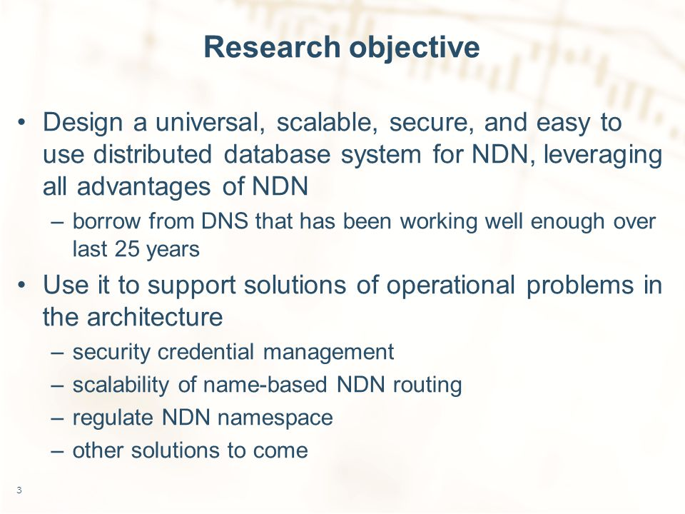 Research objective Design a universal, scalable, secure, and easy to use distributed database system for NDN, leveraging all advantages of NDN –borrow from DNS that has been working well enough over last 25 years Use it to support solutions of operational problems in the architecture –security credential management –scalability of name-based NDN routing –regulate NDN namespace –other solutions to come 3