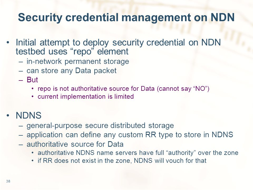 Security credential management on NDN Initial attempt to deploy security credential on NDN testbed uses repo element –in-network permanent storage –can store any Data packet –But repo is not authoritative source for Data (cannot say NO ) current implementation is limited NDNS –general-purpose secure distributed storage –application can define any custom RR type to store in NDNS –authoritative source for Data authoritative NDNS name servers have full authority over the zone if RR does not exist in the zone, NDNS will vouch for that 38