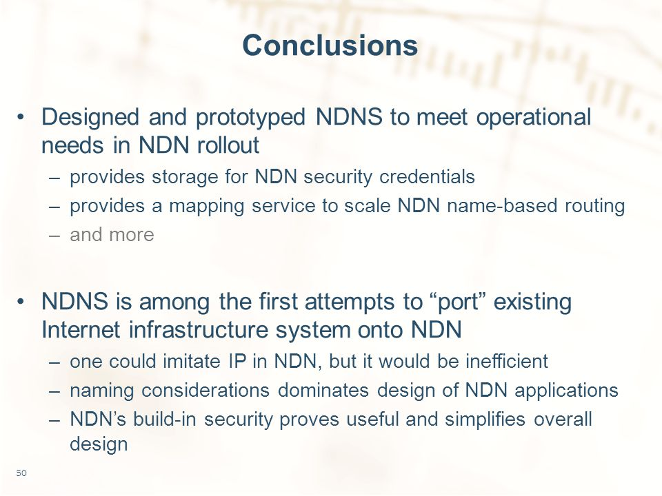 Conclusions Designed and prototyped NDNS to meet operational needs in NDN rollout –provides storage for NDN security credentials –provides a mapping service to scale NDN name-based routing –and more NDNS is among the first attempts to port existing Internet infrastructure system onto NDN –one could imitate IP in NDN, but it would be inefficient –naming considerations dominates design of NDN applications –NDN's build-in security proves useful and simplifies overall design 50