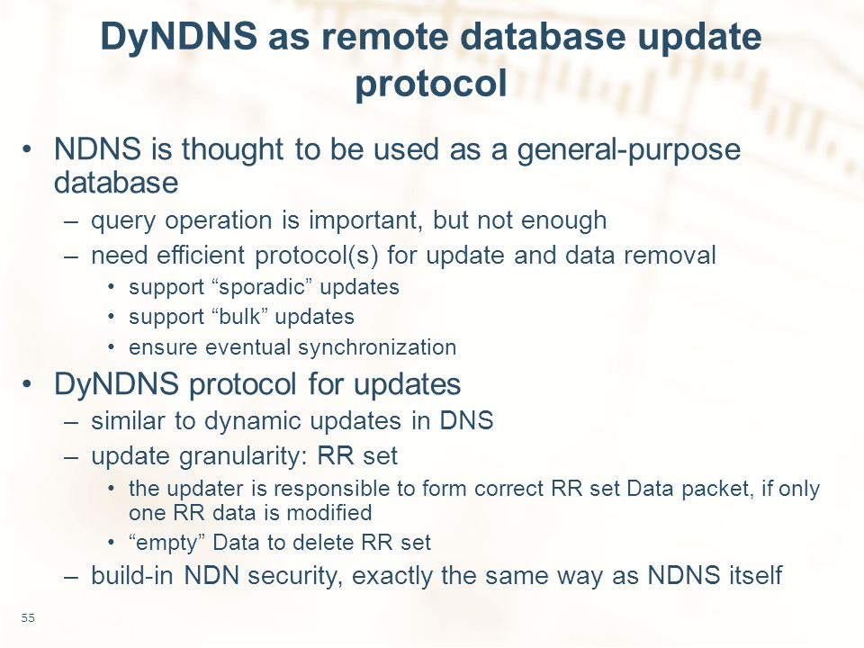 DyNDNS as remote database update protocol NDNS is thought to be used as a general-purpose database –query operation is important, but not enough –need efficient protocol(s) for update and data removal support sporadic updates support bulk updates ensure eventual synchronization DyNDNS protocol for updates –similar to dynamic updates in DNS –update granularity: RR set the updater is responsible to form correct RR set Data packet, if only one RR data is modified empty Data to delete RR set –build-in NDN security, exactly the same way as NDNS itself 55