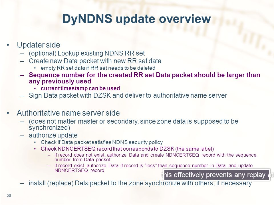 DyNDNS update overview Updater side –(optional) Lookup existing NDNS RR set –Create new Data packet with new RR set data empty RR set data if RR set needs to be deleted –Sequence number for the created RR set Data packet should be larger than any previously used current timestamp can be used –Sign Data packet with DZSK and deliver to authoritative name server Authoritative name server side –(does not matter master or secondary, since zone data is supposed to be synchronized) –authorize update Check if Data packet satisfies NDNS security policy Check NDNCERTSEQ record that corresponds to DZSK (the same label) –if record does not exist, authorize Data and create NDNCERTSEQ record with the sequence number from Data packet –if record exist, authorize Data if record is less than sequence number in Data, and update NDNCERTSEQ record –install (replace) Data packet to the zone synchronize with others, if necessary 58 this effectively prevents any replay attack