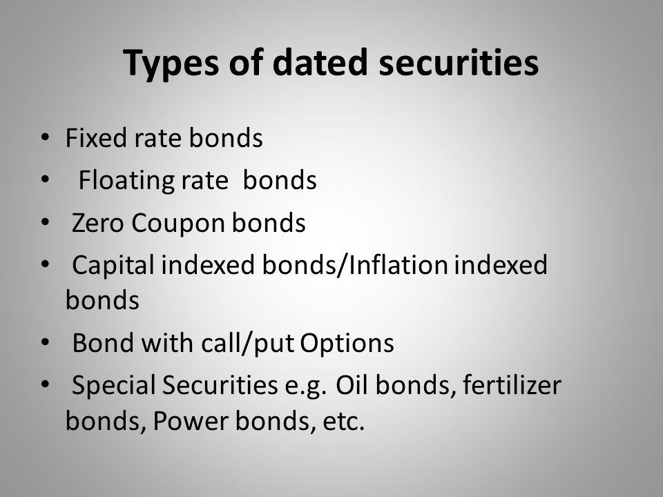 Types of dated securities Fixed rate bonds Floating rate bonds Zero Coupon bonds Capital indexed bonds/Inflation indexed bonds Bond with call/put Opti