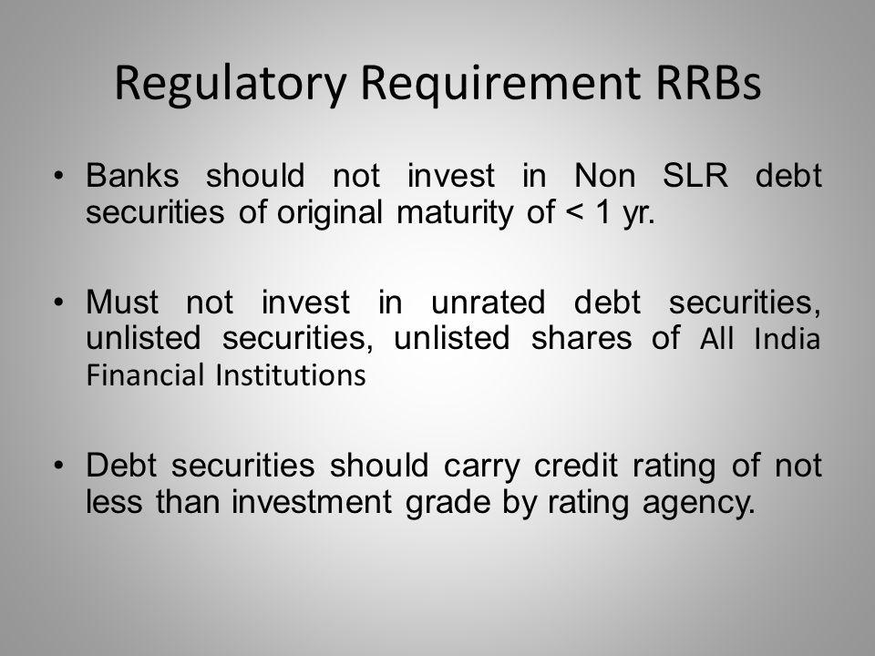 Regulatory Requirement RRBs Banks should not invest in Non SLR debt securities of original maturity of < 1 yr. Must not invest in unrated debt securit