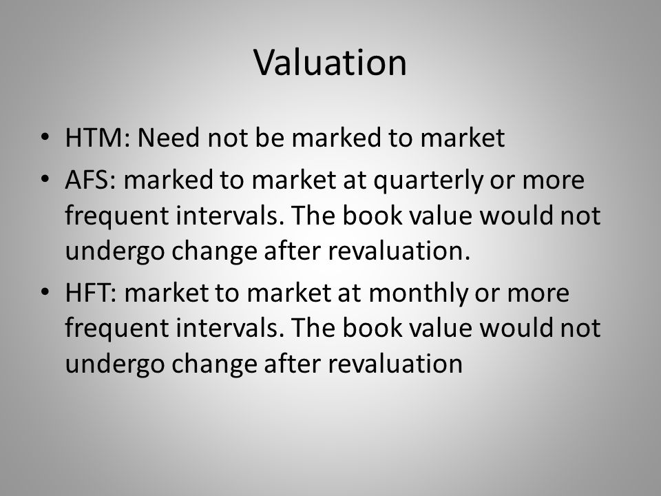 Valuation HTM: Need not be marked to market AFS: marked to market at quarterly or more frequent intervals. The book value would not undergo change aft