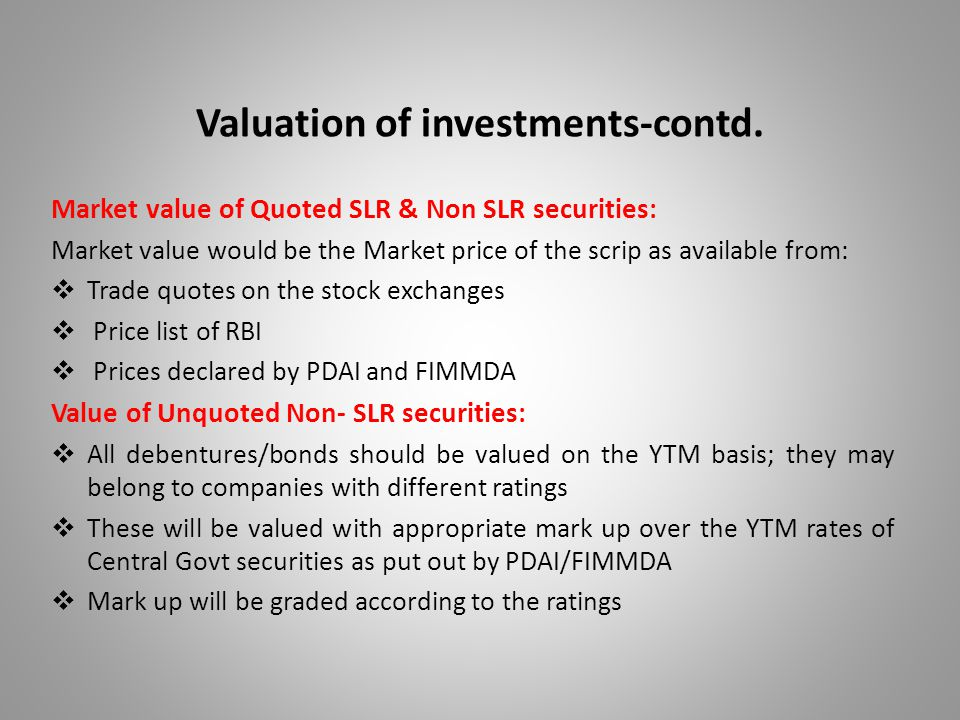 Valuation of investments-contd. Market value of Quoted SLR & Non SLR securities: Market value would be the Market price of the scrip as available from