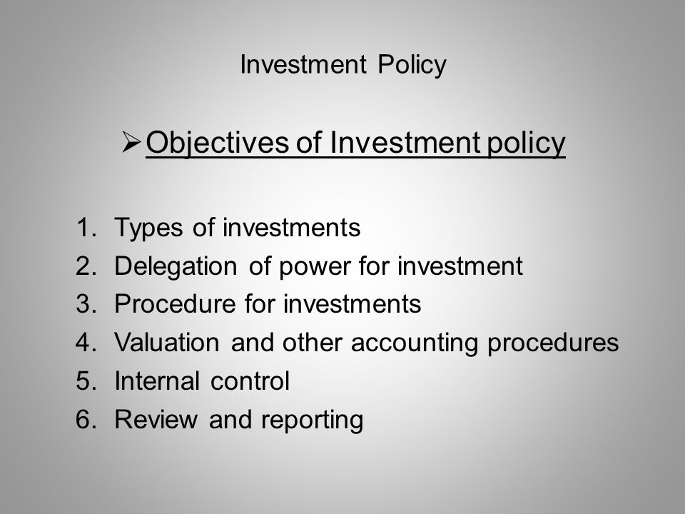 Investment Policy  Objectives of Investment policy 1.Types of investments 2.Delegation of power for investment 3.Procedure for investments 4.Valuatio