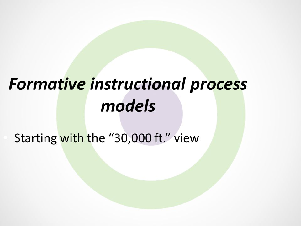 "Formative instructional process models Starting with the ""30,000 ft."" view"