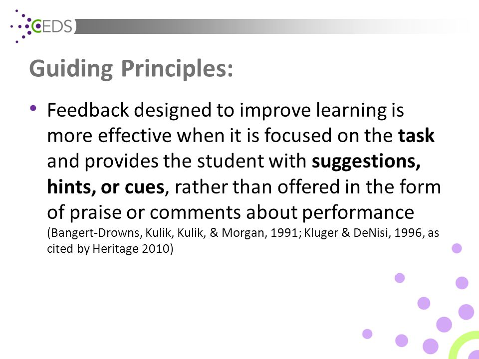 Guiding Principles: Feedback designed to improve learning is more effective when it is focused on the task and provides the student with suggestions,