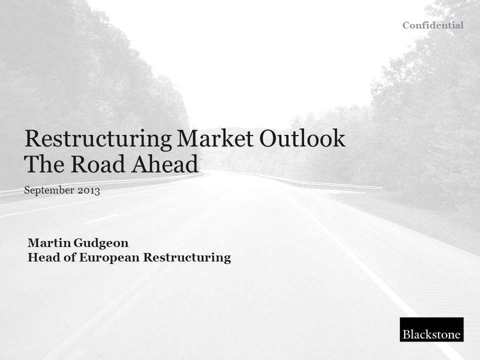 Restructuring Market Outlook September 2013 The Road Ahead Martin Gudgeon Head of European Restructuring Confidential