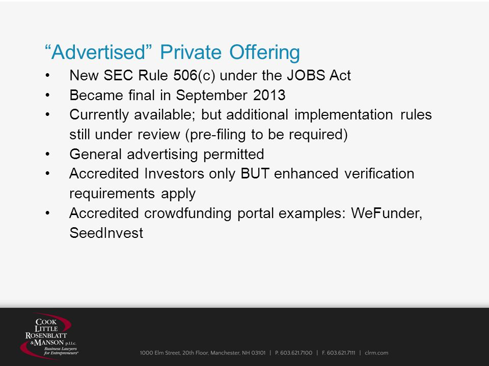 Advertised Private Offering New SEC Rule 506(c) under the JOBS Act Became final in September 2013 Currently available; but additional implementation rules still under review (pre-filing to be required) General advertising permitted Accredited Investors only BUT enhanced verification requirements apply Accredited crowdfunding portal examples: WeFunder, SeedInvest