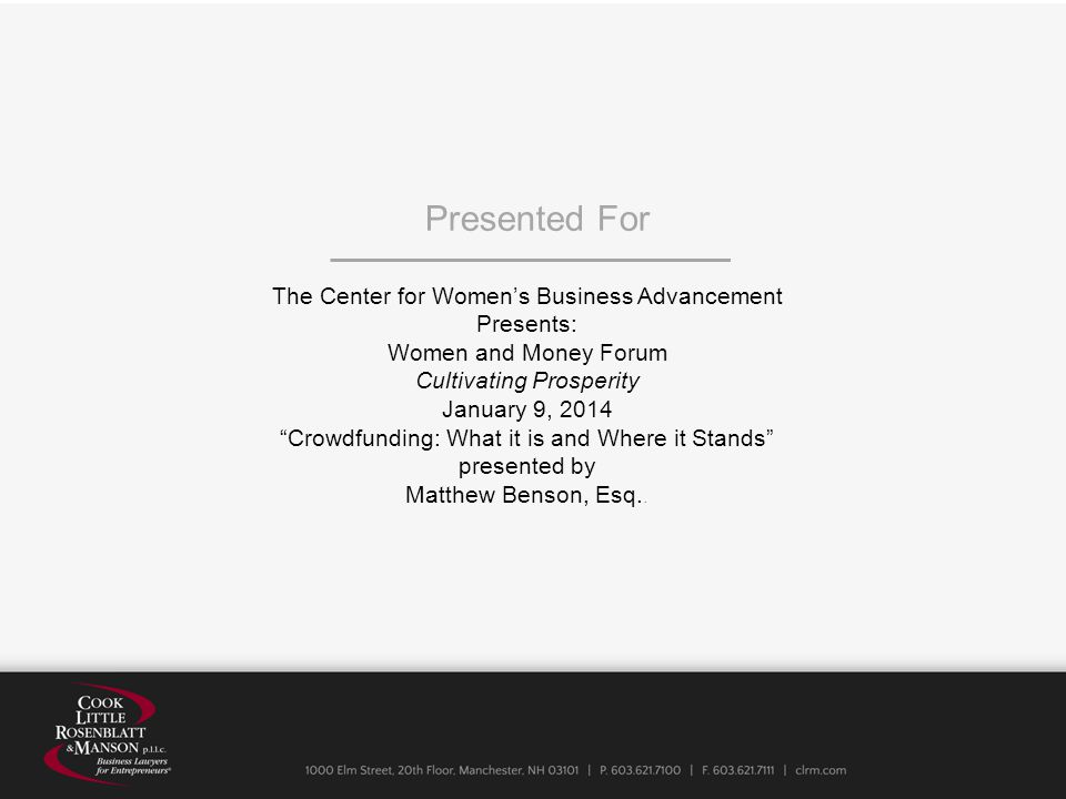 The Center for Women's Business Advancement Presents: Women and Money Forum Cultivating Prosperity January 9, 2014 Crowdfunding: What it is and Where it Stands presented by Matthew Benson, Esq..