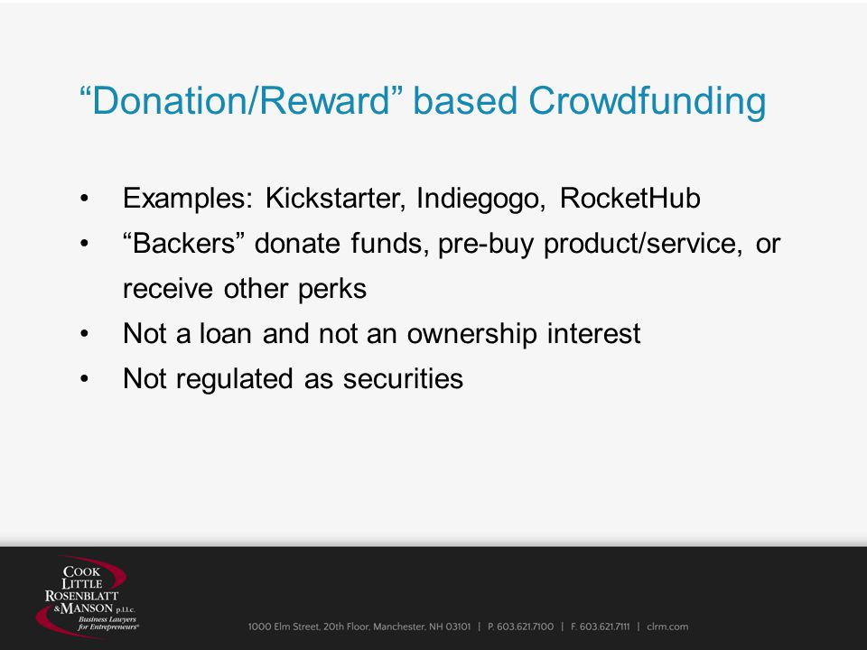 Donation/Reward based Crowdfunding Examples: Kickstarter, Indiegogo, RocketHub Backers donate funds, pre-buy product/service, or receive other perks Not a loan and not an ownership interest Not regulated as securities