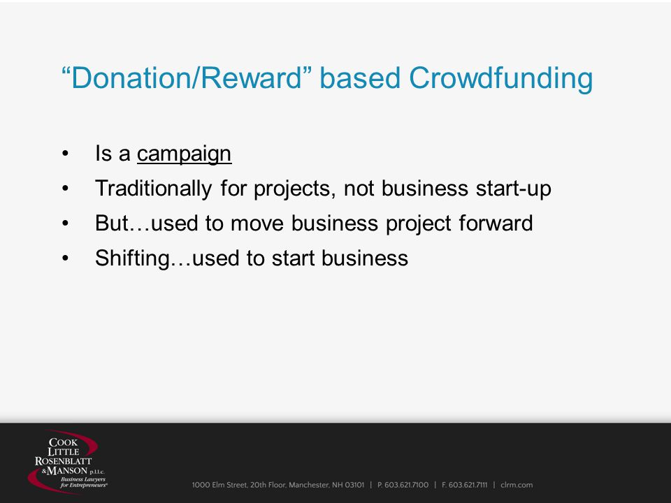 Donation/Reward based Crowdfunding Is a campaign Traditionally for projects, not business start-up But…used to move business project forward Shifting…used to start business