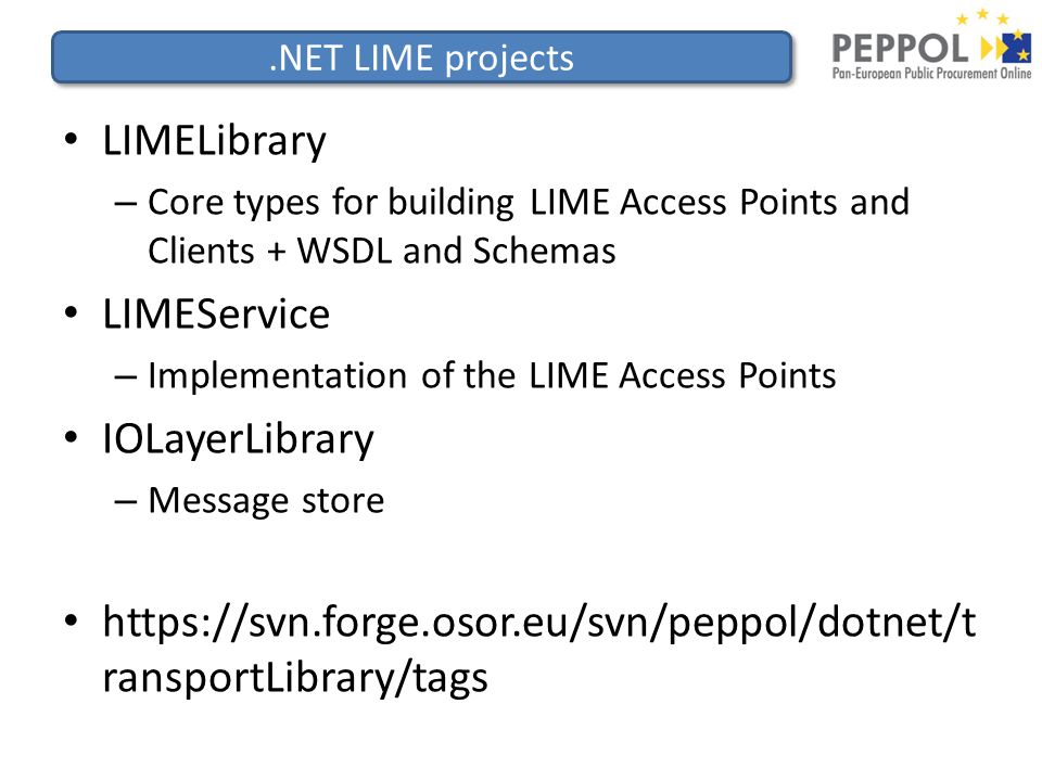 .NET LIME projects LIMELibrary – Core types for building LIME Access Points and Clients + WSDL and Schemas LIMEService – Implementation of the LIME Access Points IOLayerLibrary – Message store https://svn.forge.osor.eu/svn/peppol/dotnet/t ransportLibrary/tags