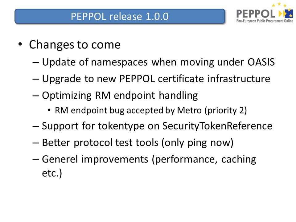 PEPPOL release 1.0.0 Changes to come – Update of namespaces when moving under OASIS – Upgrade to new PEPPOL certificate infrastructure – Optimizing RM endpoint handling RM endpoint bug accepted by Metro (priority 2) – Support for tokentype on SecurityTokenReference – Better protocol test tools (only ping now) – Generel improvements (performance, caching etc.)