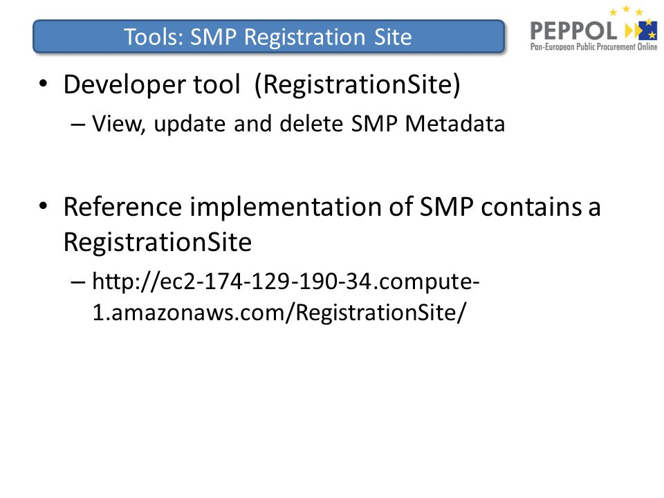 Tools: SMP Registration Site Developer tool (RegistrationSite) – View, update and delete SMP Metadata Reference implementation of SMP contains a RegistrationSite – http://ec2-174-129-190-34.compute- 1.amazonaws.com/RegistrationSite/