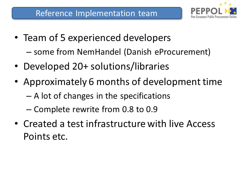 Reference Implementation team Team of 5 experienced developers – some from NemHandel (Danish eProcurement) Developed 20+ solutions/libraries Approximately 6 months of development time – A lot of changes in the specifications – Complete rewrite from 0.8 to 0.9 Created a test infrastructure with live Access Points etc.