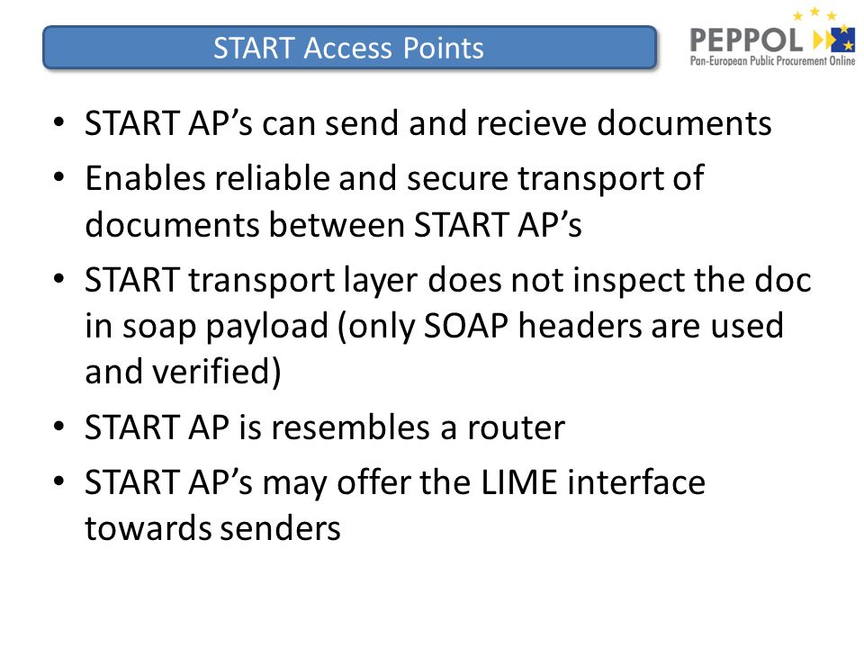 START Access Points START AP's can send and recieve documents Enables reliable and secure transport of documents between START AP's START transport layer does not inspect the doc in soap payload (only SOAP headers are used and verified) START AP is resembles a router START AP's may offer the LIME interface towards senders