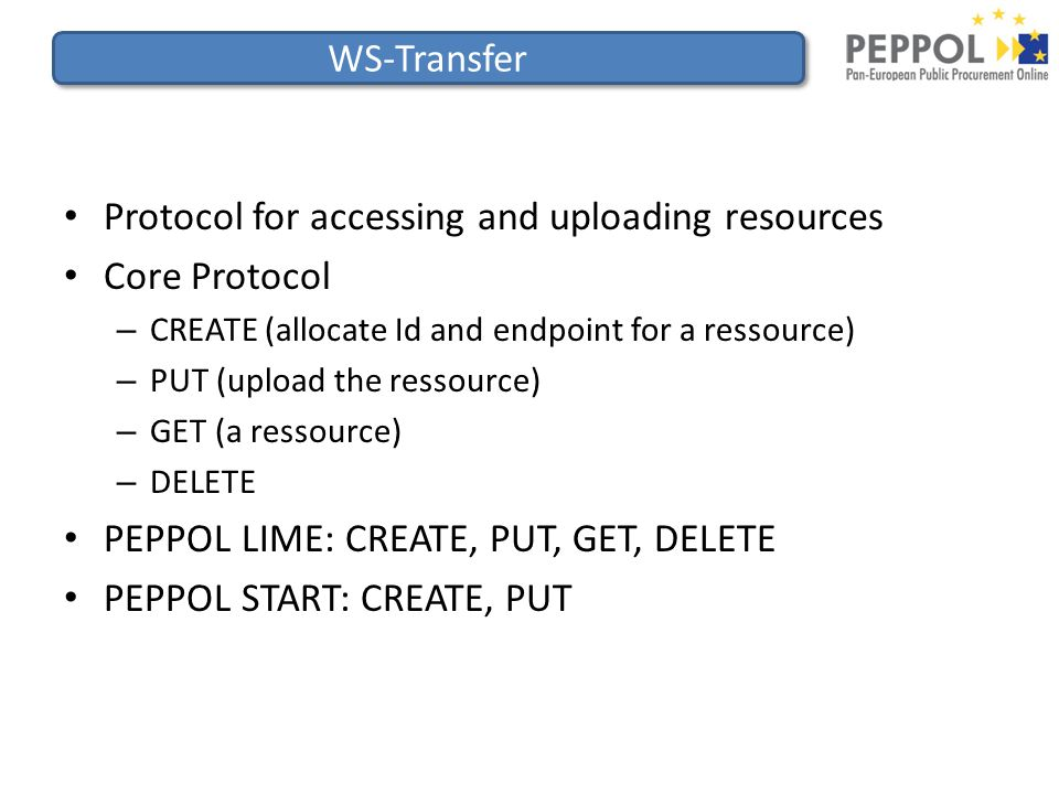 WS-Transfer Protocol for accessing and uploading resources Core Protocol – CREATE (allocate Id and endpoint for a ressource) – PUT (upload the ressource) – GET (a ressource) – DELETE PEPPOL LIME: CREATE, PUT, GET, DELETE PEPPOL START: CREATE, PUT