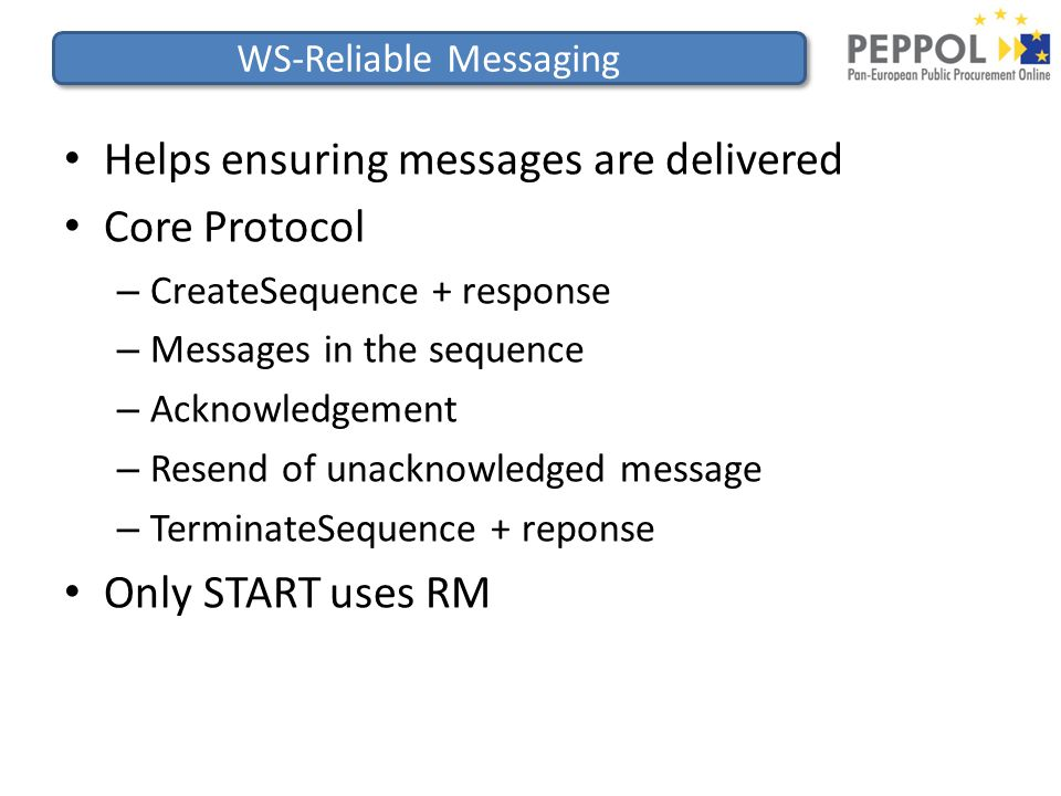 WS-Reliable Messaging Helps ensuring messages are delivered Core Protocol – CreateSequence + response – Messages in the sequence – Acknowledgement – Resend of unacknowledged message – TerminateSequence + reponse Only START uses RM