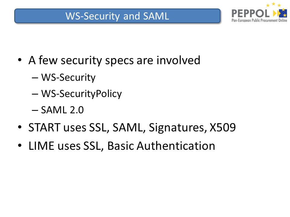 WS-Security and SAML A few security specs are involved – WS-Security – WS-SecurityPolicy – SAML 2.0 START uses SSL, SAML, Signatures, X509 LIME uses SSL, Basic Authentication