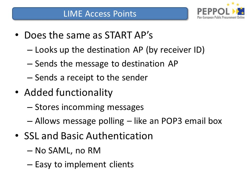 LIME Access Points Does the same as START AP's – Looks up the destination AP (by receiver ID) – Sends the message to destination AP – Sends a receipt to the sender Added functionality – Stores incomming messages – Allows message polling – like an POP3 email box SSL and Basic Authentication – No SAML, no RM – Easy to implement clients