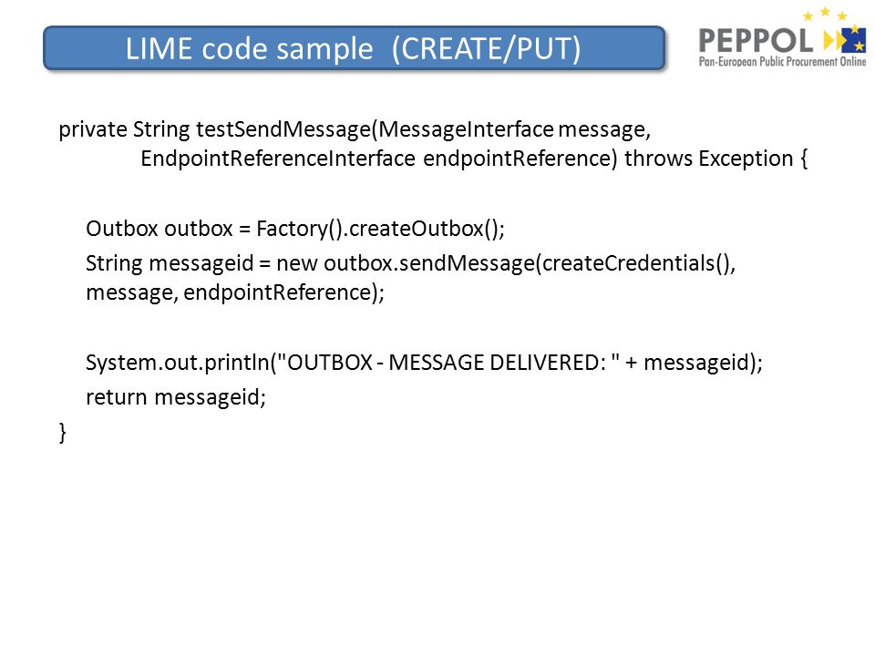 LIME code sample (CREATE/PUT) private String testSendMessage(MessageInterface message, EndpointReferenceInterface endpointReference) throws Exception { Outbox outbox = Factory().createOutbox(); String messageid = new outbox.sendMessage(createCredentials(), message, endpointReference); System.out.println( OUTBOX - MESSAGE DELIVERED: + messageid); return messageid; }
