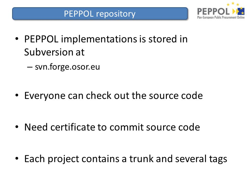 PEPPOL repository PEPPOL implementations is stored in Subversion at – svn.forge.osor.eu Everyone can check out the source code Need certificate to commit source code Each project contains a trunk and several tags