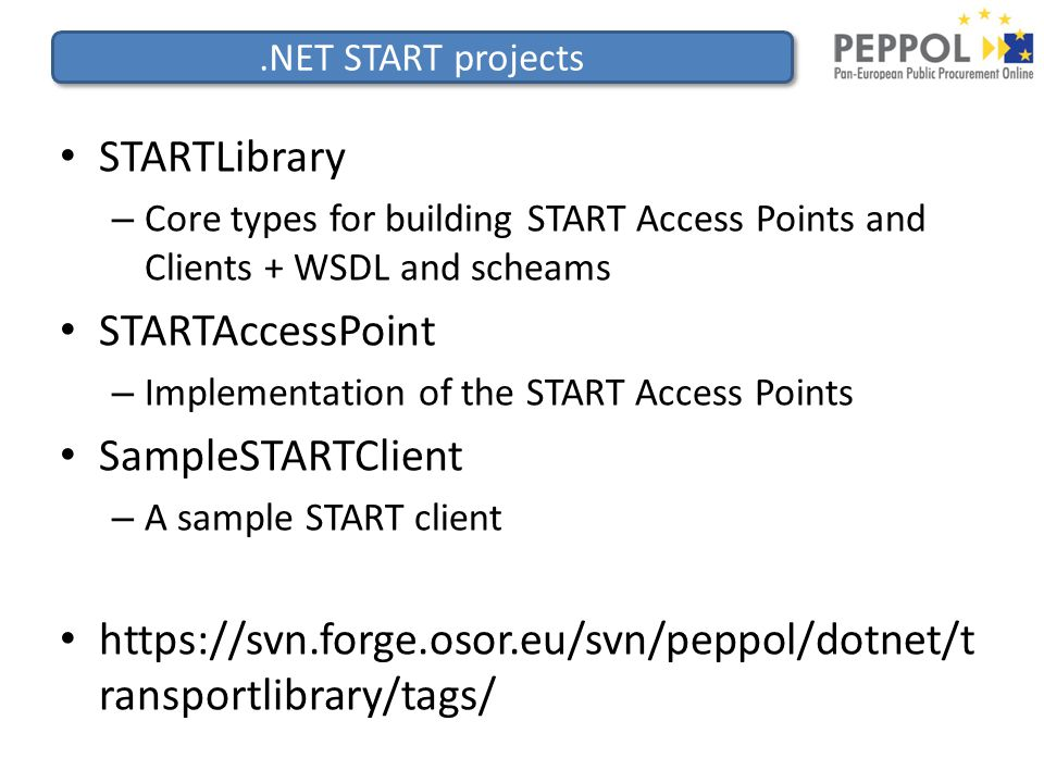.NET START projects STARTLibrary – Core types for building START Access Points and Clients + WSDL and scheams STARTAccessPoint – Implementation of the START Access Points SampleSTARTClient – A sample START client https://svn.forge.osor.eu/svn/peppol/dotnet/t ransportlibrary/tags/