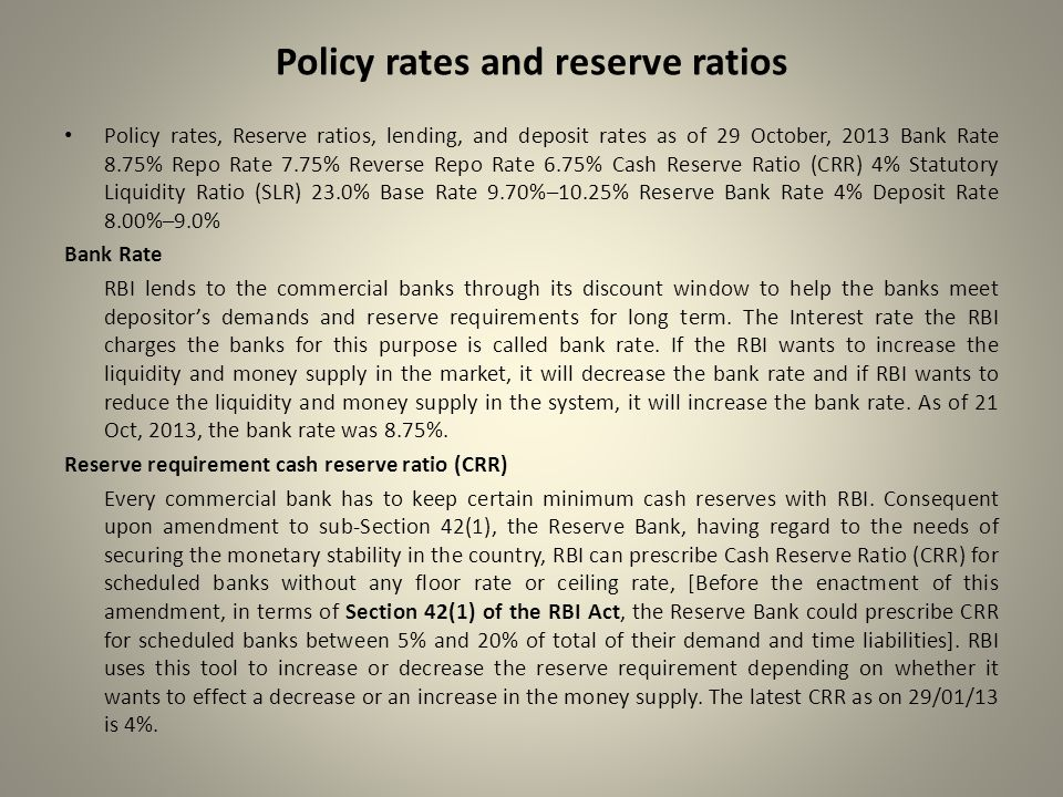 Policy rates and reserve ratios Policy rates, Reserve ratios, lending, and deposit rates as of 29 October, 2013 Bank Rate 8.75% Repo Rate 7.75% Reverse Repo Rate 6.75% Cash Reserve Ratio (CRR) 4% Statutory Liquidity Ratio (SLR) 23.0% Base Rate 9.70%–10.25% Reserve Bank Rate 4% Deposit Rate 8.00%–9.0% Bank Rate RBI lends to the commercial banks through its discount window to help the banks meet depositor's demands and reserve requirements for long term.