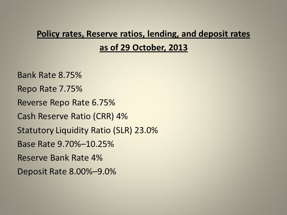 Policy rates, Reserve ratios, lending, and deposit rates as of 29 October, 2013 Bank Rate 8.75% Repo Rate 7.75% Reverse Repo Rate 6.75% Cash Reserve Ratio (CRR) 4% Statutory Liquidity Ratio (SLR) 23.0% Base Rate 9.70%–10.25% Reserve Bank Rate 4% Deposit Rate 8.00%–9.0%