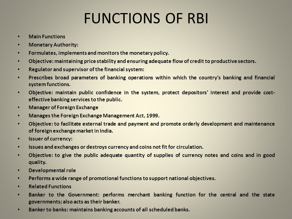 FUNCTIONS OF RBI Main Functions Monetary Authority: Formulates, implements and monitors the monetary policy.