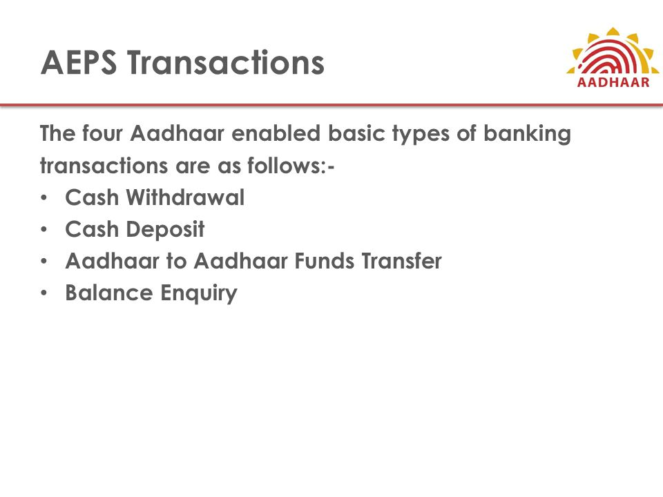 AEPS Transactions The four Aadhaar enabled basic types of banking transactions are as follows:- Cash Withdrawal Cash Deposit Aadhaar to Aadhaar Funds Transfer Balance Enquiry