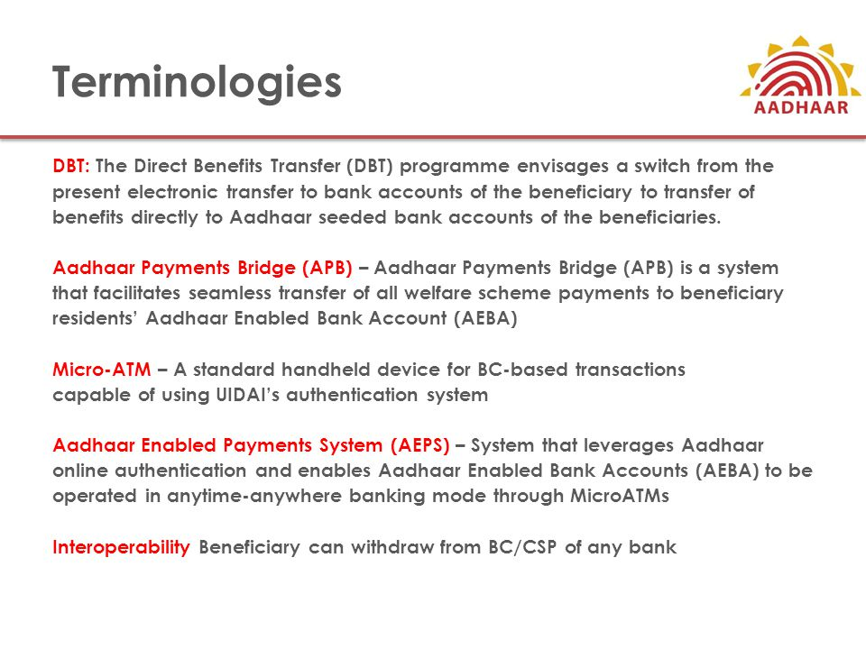 Terminologies DBT: The Direct Benefits Transfer (DBT) programme envisages a switch from the present electronic transfer to bank accounts of the beneficiary to transfer of benefits directly to Aadhaar seeded bank accounts of the beneficiaries.