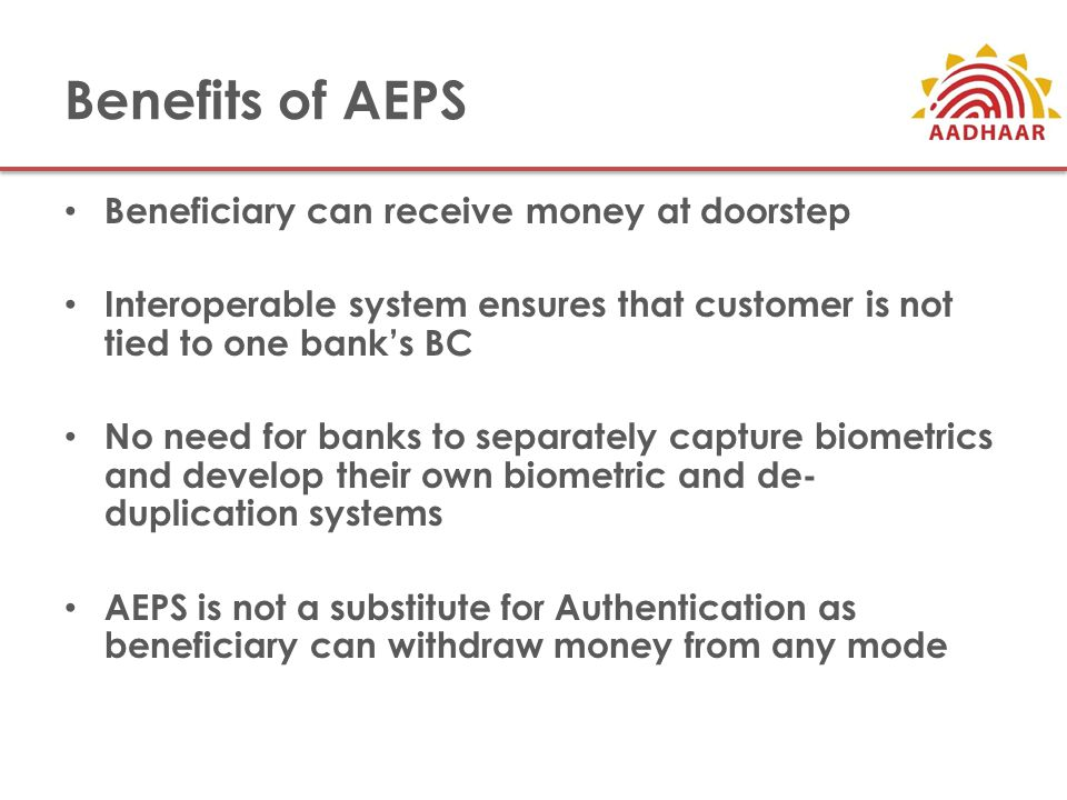 Benefits of AEPS Beneficiary can receive money at doorstep Interoperable system ensures that customer is not tied to one bank's BC No need for banks to separately capture biometrics and develop their own biometric and de- duplication systems AEPS is not a substitute for Authentication as beneficiary can withdraw money from any mode