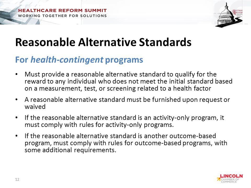 Reasonable Alternative Standards For health-contingent programs Must provide a reasonable alternative standard to qualify for the reward to any individual who does not meet the initial standard based on a measurement, test, or screening related to a health factor A reasonable alternative standard must be furnished upon request or waived If the reasonable alternative standard is an activity-only program, it must comply with rules for activity-only programs.