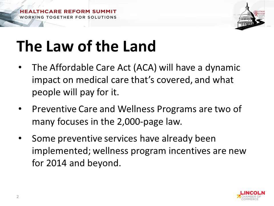 The Law of the Land The Affordable Care Act (ACA) will have a dynamic impact on medical care that's covered, and what people will pay for it.