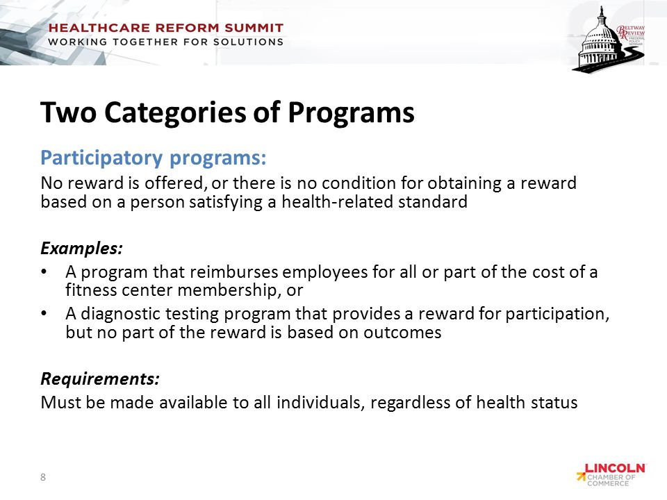 Two Categories of Programs Participatory programs: No reward is offered, or there is no condition for obtaining a reward based on a person satisfying a health-related standard Examples: A program that reimburses employees for all or part of the cost of a fitness center membership, or A diagnostic testing program that provides a reward for participation, but no part of the reward is based on outcomes Requirements: Must be made available to all individuals, regardless of health status 8