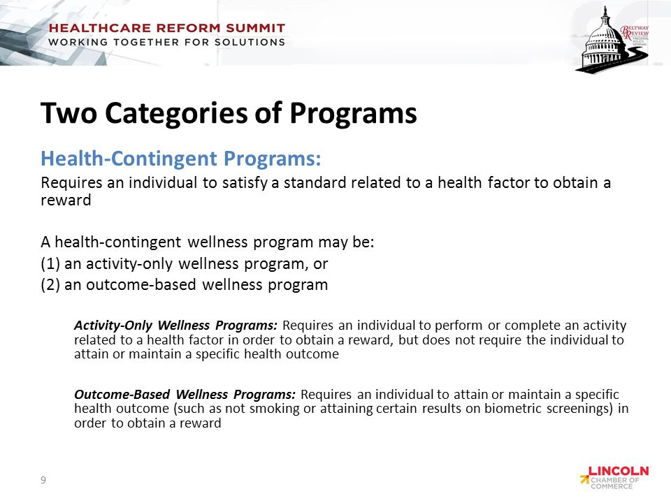 Two Categories of Programs Health-Contingent Programs: Requires an individual to satisfy a standard related to a health factor to obtain a reward A health-contingent wellness program may be: (1) an activity-only wellness program, or (2) an outcome-based wellness program Activity-Only Wellness Programs: Requires an individual to perform or complete an activity related to a health factor in order to obtain a reward, but does not require the individual to attain or maintain a specific health outcome Outcome-Based Wellness Programs: Requires an individual to attain or maintain a specific health outcome (such as not smoking or attaining certain results on biometric screenings) in order to obtain a reward 9