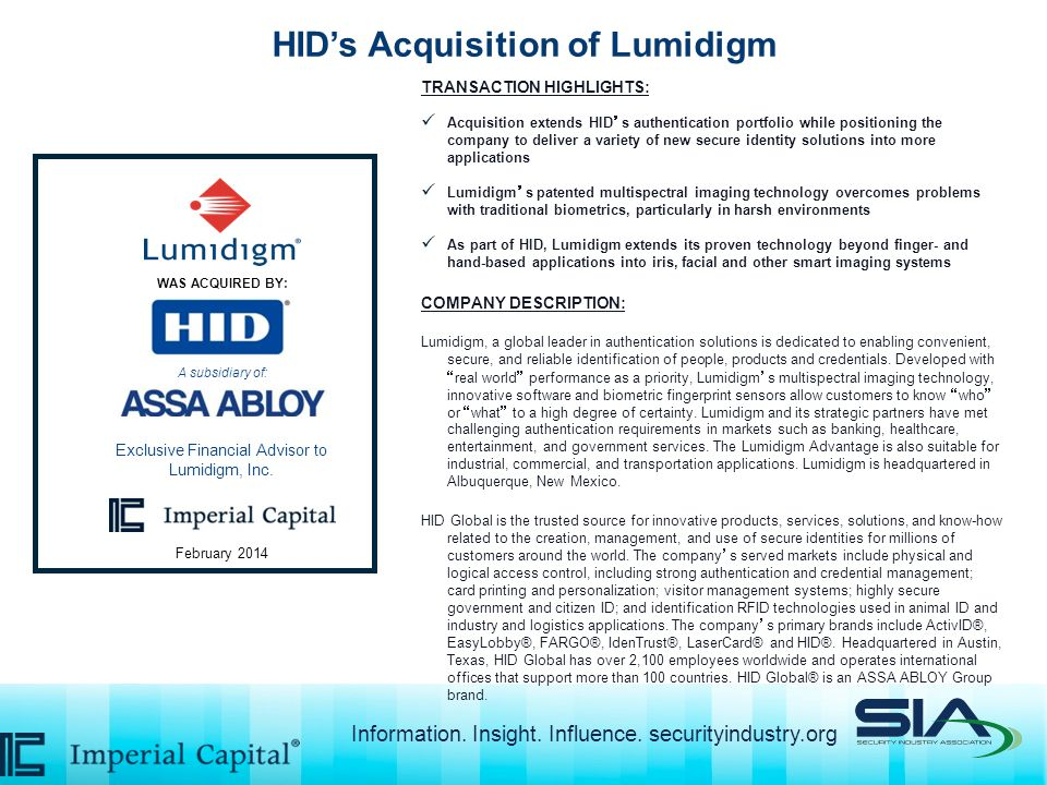 HID's Acquisition of Lumidigm TRANSACTION HIGHLIGHTS: Acquisition extends HID's authentication portfolio while positioning the company to deliver a variety of new secure identity solutions into more applications Lumidigm's patented multispectral imaging technology overcomes problems with traditional biometrics, particularly in harsh environments As part of HID, Lumidigm extends its proven technology beyond finger- and hand-based applications into iris, facial and other smart imaging systems COMPANY DESCRIPTION: Lumidigm, a global leader in authentication solutions is dedicated to enabling convenient, secure, and reliable identification of people, products and credentials.