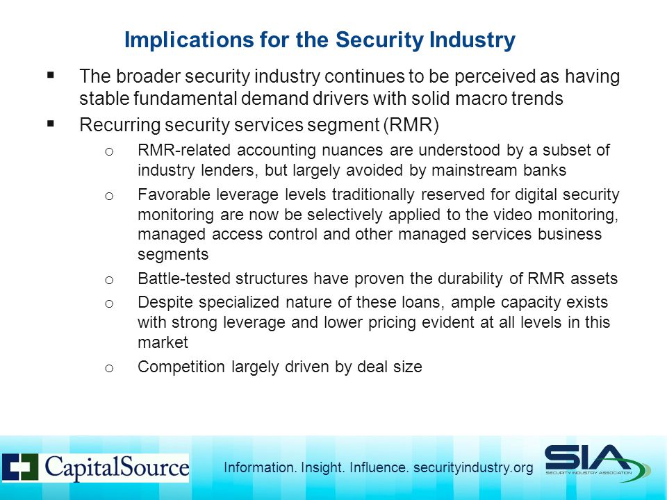  The broader security industry continues to be perceived as having stable fundamental demand drivers with solid macro trends  Recurring security services segment (RMR) o RMR-related accounting nuances are understood by a subset of industry lenders, but largely avoided by mainstream banks o Favorable leverage levels traditionally reserved for digital security monitoring are now be selectively applied to the video monitoring, managed access control and other managed services business segments o Battle-tested structures have proven the durability of RMR assets o Despite specialized nature of these loans, ample capacity exists with strong leverage and lower pricing evident at all levels in this market o Competition largely driven by deal size Implications for the Security Industry Information.