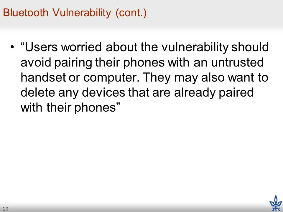 20 Bluetooth Vulnerability (cont.) Users worried about the vulnerability should avoid pairing their phones with an untrusted handset or computer.