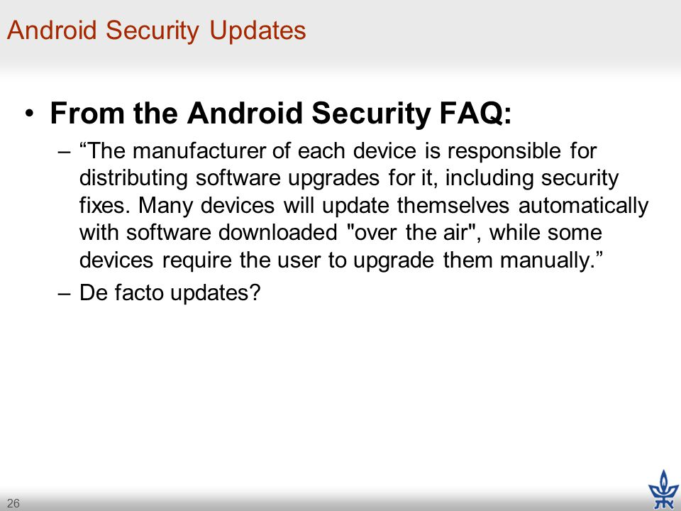 26 Android Security Updates From the Android Security FAQ: – The manufacturer of each device is responsible for distributing software upgrades for it, including security fixes.