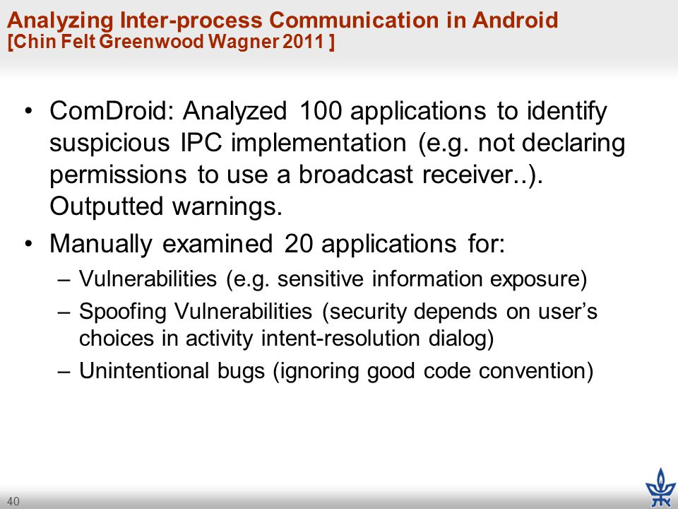 40 Analyzing Inter-process Communication in Android [Chin Felt Greenwood Wagner 2011 ] ComDroid: Analyzed 100 applications to identify suspicious IPC implementation (e.g.