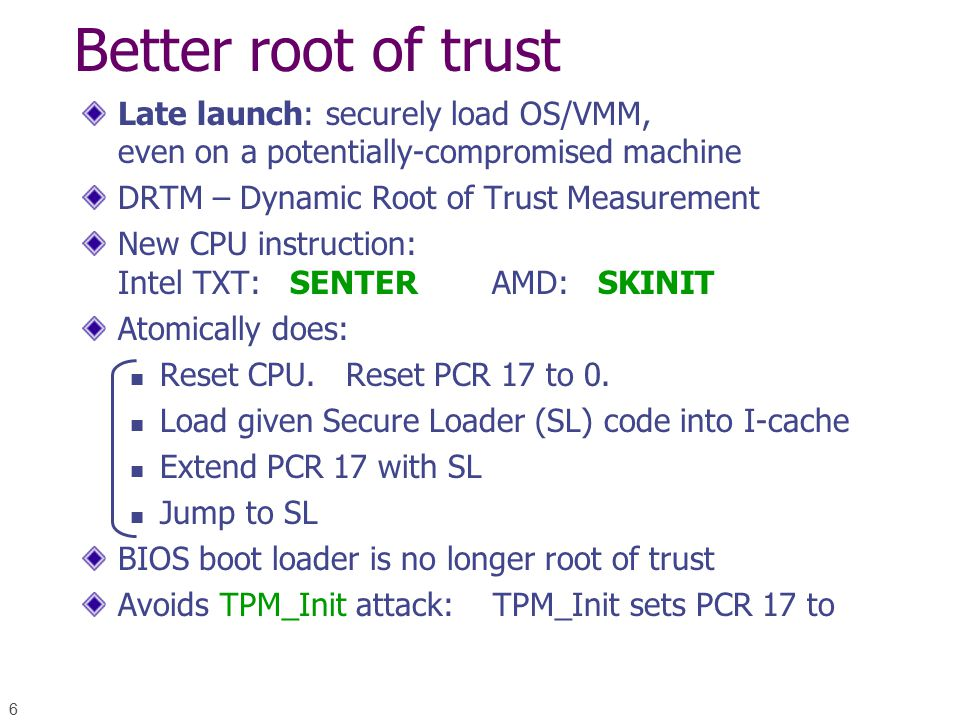 6 Better root of trust Late launch: securely load OS/VMM, even on a potentially-compromised machine DRTM – Dynamic Root of Trust Measurement New CPU instruction: Intel TXT: SENTER AMD: SKINIT Atomically does: Reset CPU.