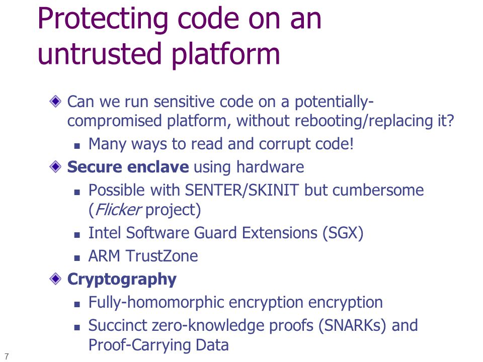7 Protecting code on an untrusted platform Can we run sensitive code on a potentially- compromised platform, without rebooting/replacing it.